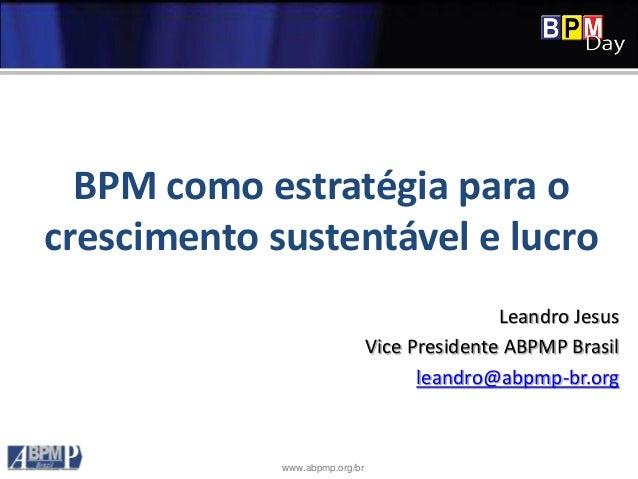 www.abpmp.org/br BPM como estratégia para o crescimento sustentável e lucro Leandro Jesus Vice Presidente ABPMP Brasil lea...