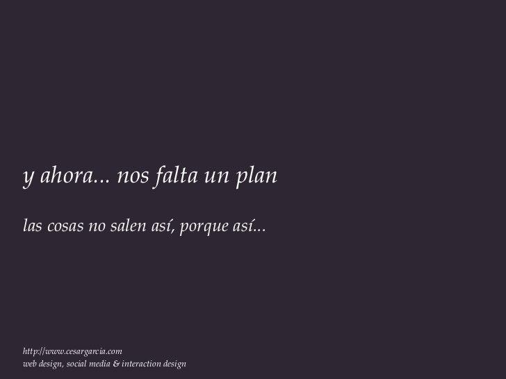 y ahora... nos falta un planlas cosas no salen así, porque así...http://www.cesargarcia.comweb design, social media & inte...