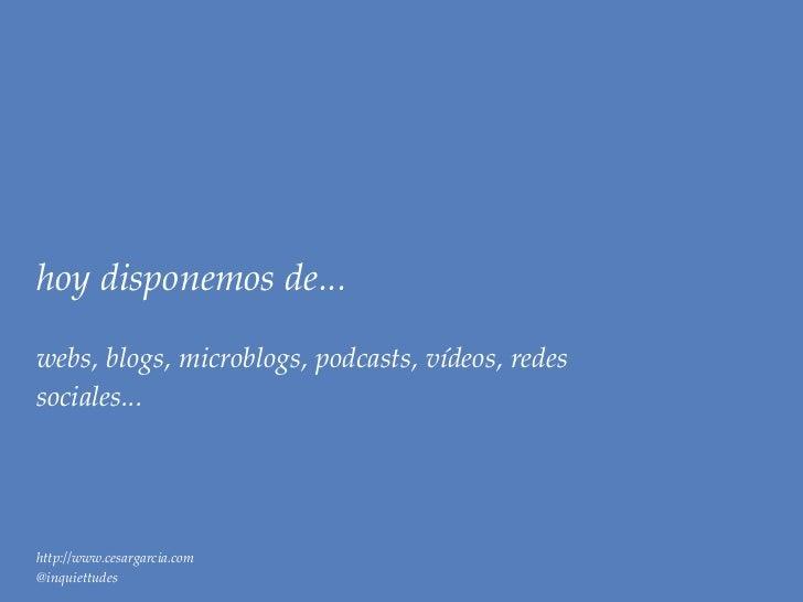 hoy disponemos de...webs, blogs, microblogs, podcasts, vídeos, redessociales...http://www.cesargarcia.com@inquiettudes