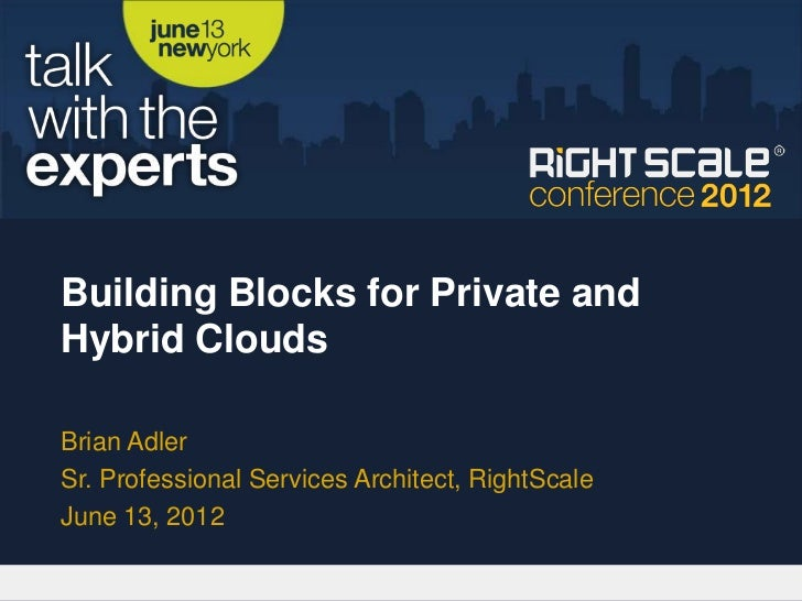 Building Blocks for Private andHybrid CloudsBrian AdlerSr. Professional Services Architect, RightScaleJune 13, 2012