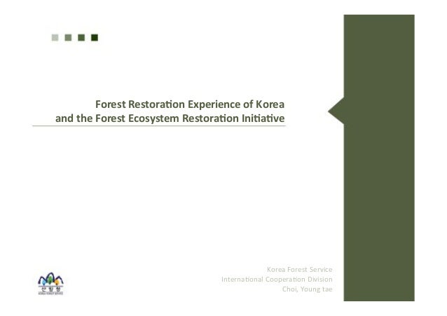 Forest'Restora*on'Experience'of'Korea''  and'the'Forest'Ecosystem'Restora*on'Ini*a*ve'  Korea&Forest&Service&  Interna0ona...