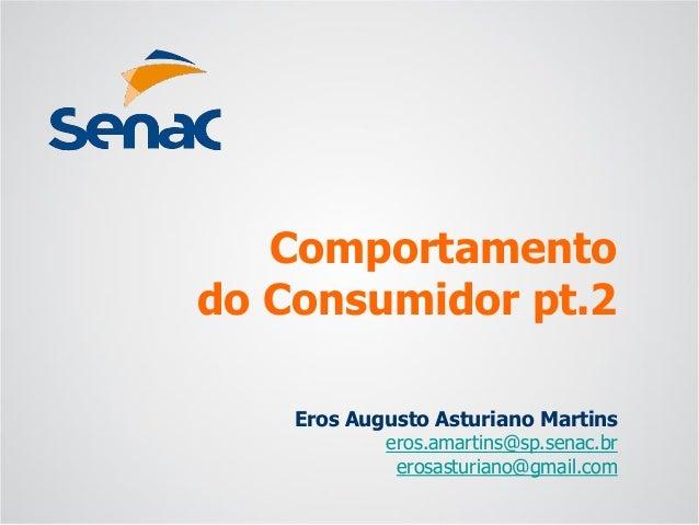 Eros Augusto Asturiano Martins  eros.amartins@sp.senac.br  erosasturiano@gmail.com  Comportamentodo Consumidor pt.2