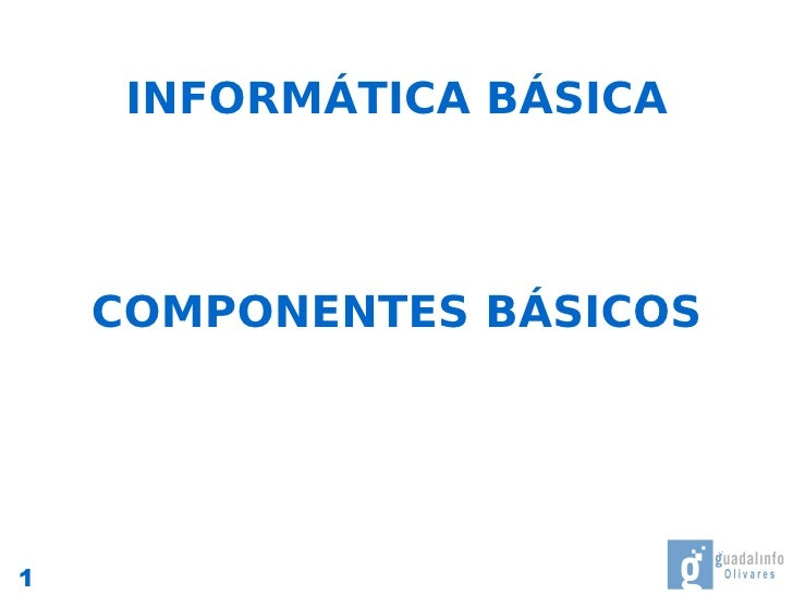 INFORMÁTICA BÁSICA        COMPONENTES BÁSICOS     1