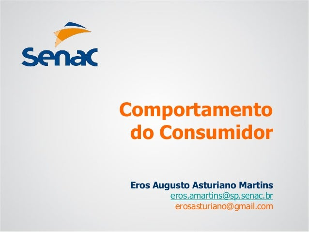 Eros Augusto Asturiano Martins  eros.amartins@sp.senac.br  erosasturiano@gmail.com  Comportamentodo Consumidor