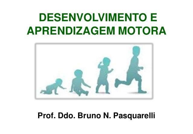 DESENVOLVIMENTO E APRENDIZAGEM MOTORA Prof. Ddo. Bruno N. Pasquarelli