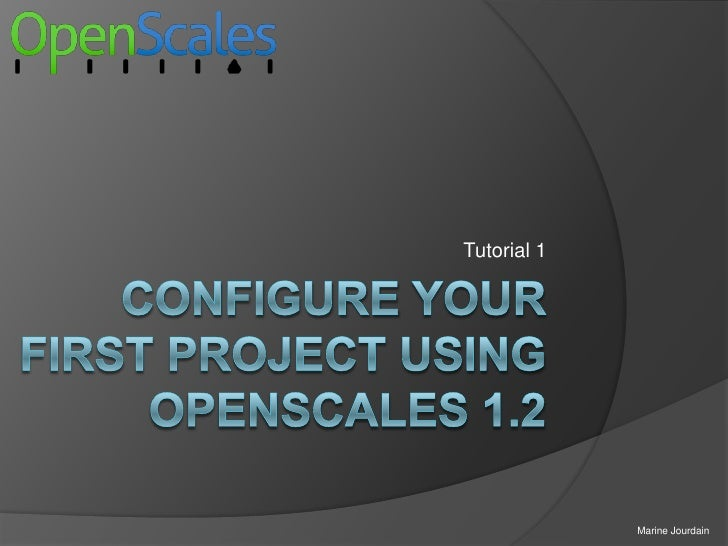 Configureyour first project using OpenScales 1.2<br />Tutorial 1<br />Marine Jourdain<br />