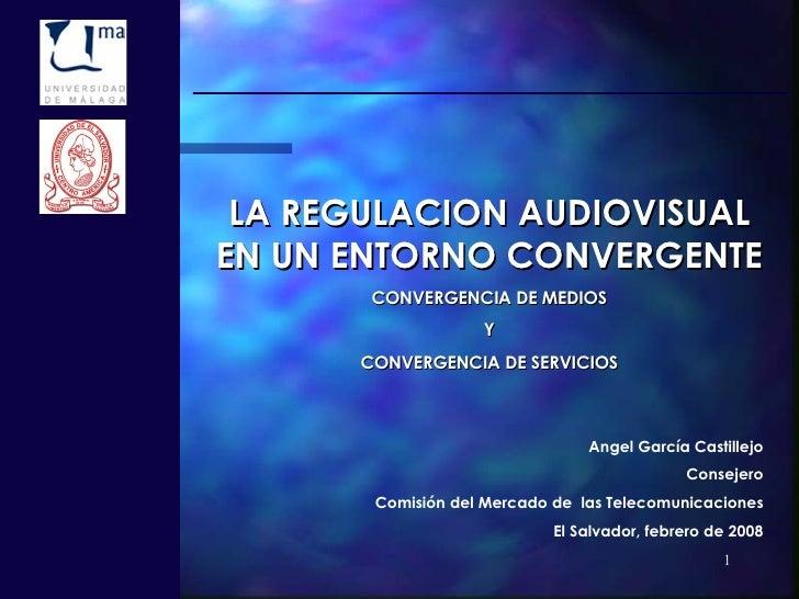 LA REGULACION AUDIOVISUAL EN UN ENTORNO CONVERGENTE CONVERGENCIA DE MEDIOS Y CONVERGENCIA DE SERVICIOS Angel García Castil...