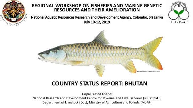 COUNTRY STATUS REPORT: BHUTAN REGIONAL WORKSHOP ON FISHERIES AND MARINE GENETIC RESOURCES AND THEIR AMELIORATION National ...