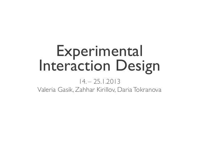 ExperimentalInteraction Design                14. – 25.1.2013Valeria Gasik, Zahhar Kirillov, Daria Tokranova