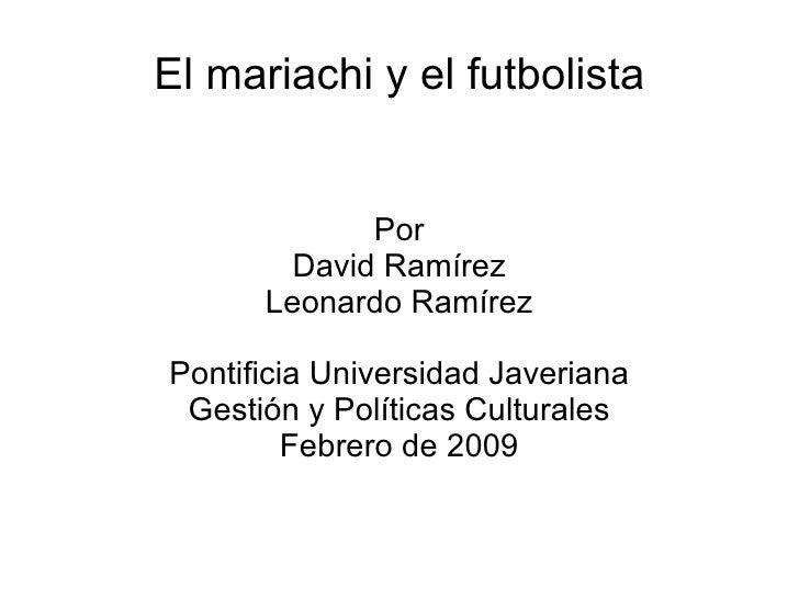 El mariachi y el futbolista Por David Ramírez Leonardo Ramírez Pontificia Universidad Javeriana Gestión y Políticas Cultur...