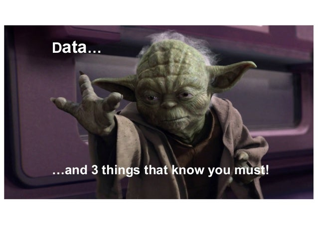 Data… …and 3 things that know you must!