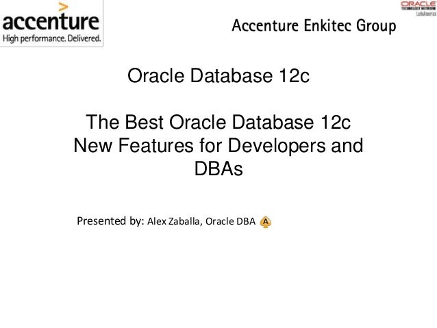 Oracle Database 12c The Best Oracle Database 12c New Features for Developers and DBAs Presented by: Alex Zaballa, Oracle D...