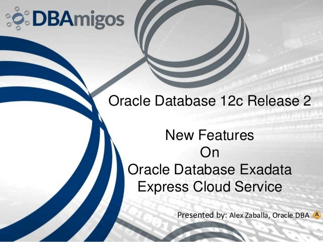 Oracle Database 12c Release 2 New Features On Oracle Database Exadata Express Cloud Service Presented by: Alex Zaballa, Or...