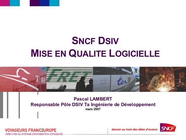 DIRECTION DU SYSTEMED'INFORMATION VOYAGEURS SNCF DSIV MISE EN QUALITE LOGICIELLE Pascal LAMBERT Responsable Pôle DSIV Ta I...