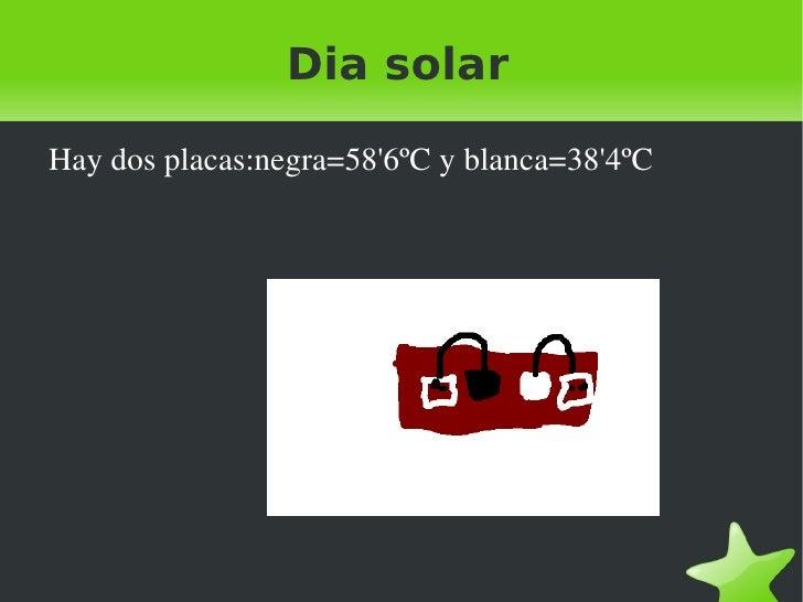 Dia solar <ul><li>Hay dos placas:negra=58'6ºC y blanca=38'4ºC </li></ul>