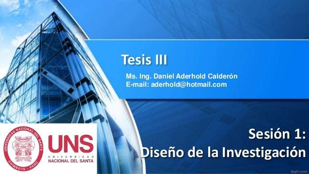 Sesión 1: Diseño de la Investigación Tesis III Ms. Ing. Daniel Aderhold Calderón E-mail: aderhold@hotmail.com