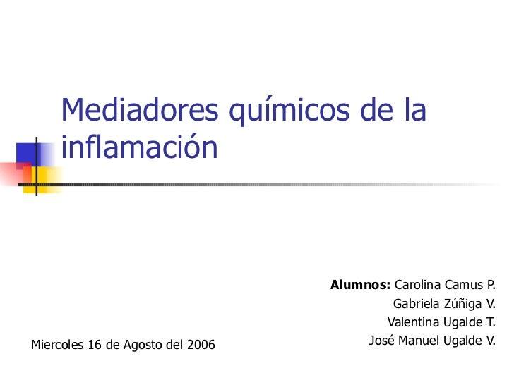 Mediadores químicos de la inflamación Alumnos:  Carolina Camus P. Gabriela Zúñiga V. Valentina Ugalde T. José Manuel Ugald...