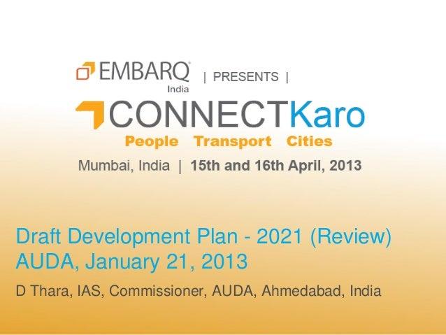 Draft Development Plan - 2021 (Review)AUDA, January 21, 2013D Thara, IAS, Commissioner, AUDA, Ahmedabad, India