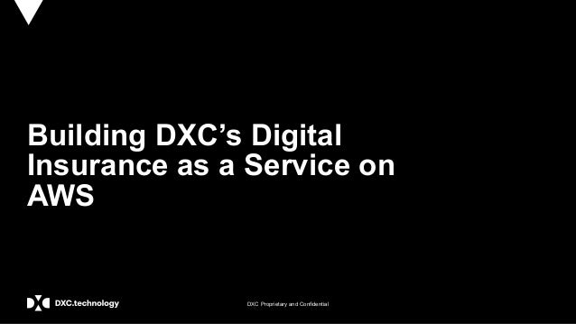 DXC Proprietary and Confidential Building DXC's Digital Insurance as a Service on AWS