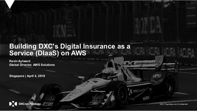 DXC Proprietary and Confidential April 11, 2018 Building DXC's Digital Insurance as a Service (DIaaS) on AWS Kevin Aylward...
