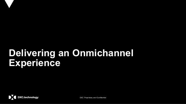 DXC Proprietary and Confidential Delivering an Onmichannel Experience