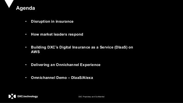 DXC Proprietary and Confidential Agenda • Disruption in insurance • How market leaders respond • Building DXC's Digital In...