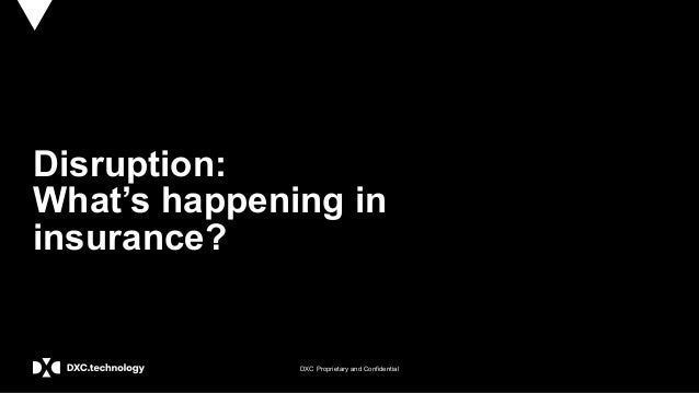 DXC Proprietary and Confidential Disruption: What's happening in insurance?