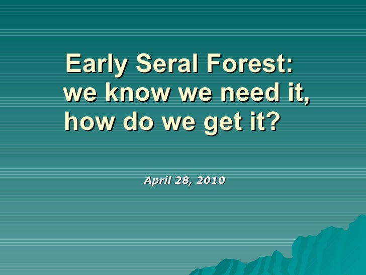 Early Seral Forest:   we know we need it, how do we get it?  April 28, 2010