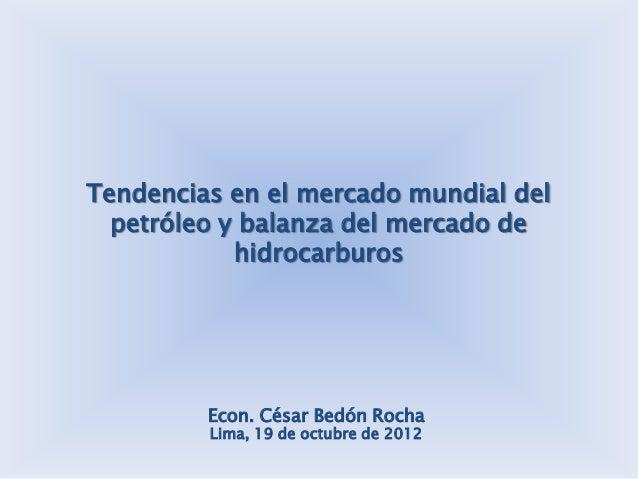 Tendencias en el mercado mundial del  petróleo y balanza del mercado de            hidrocarburos         Econ. César Bedón...
