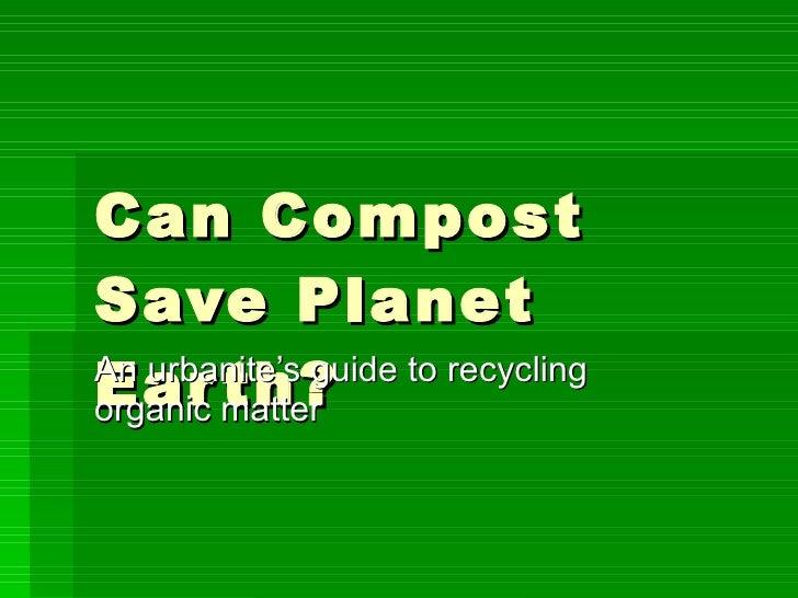 Can Compost Save Planet Earth? An urbanite's guide to recycling organic matter