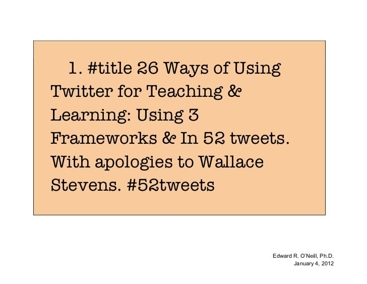 1. #title 26 Ways of UsingTwitter for Teaching &Learning: Using 3Frameworks & In 52 tweets.With apologies to WallaceSteven...