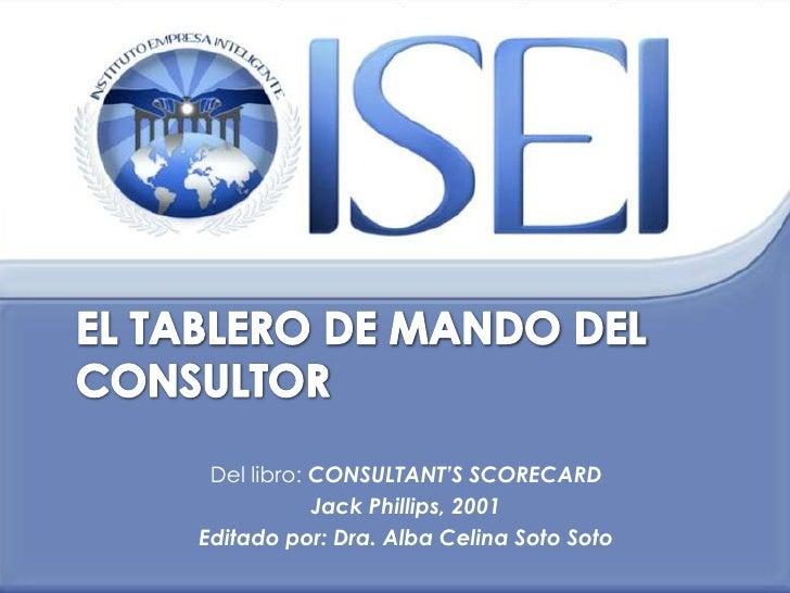 EL TABLERO DE MANDO DEL CONSULTOR<br />Del libro: CONSULTANT'S SCORECARD<br />Jack Phillips, 2001<br />Editado por: Dra. A...