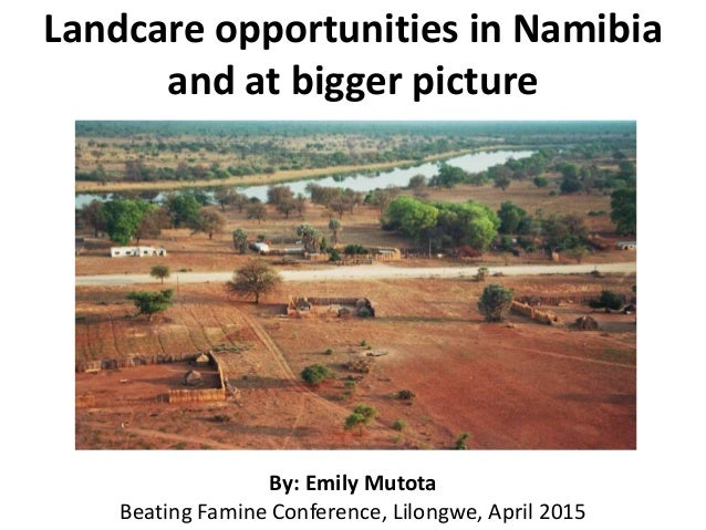 Landcare opportunities in Namibia and at bigger picture By: Emily Mutota Beating Famine Conference, Lilongwe, April 2015