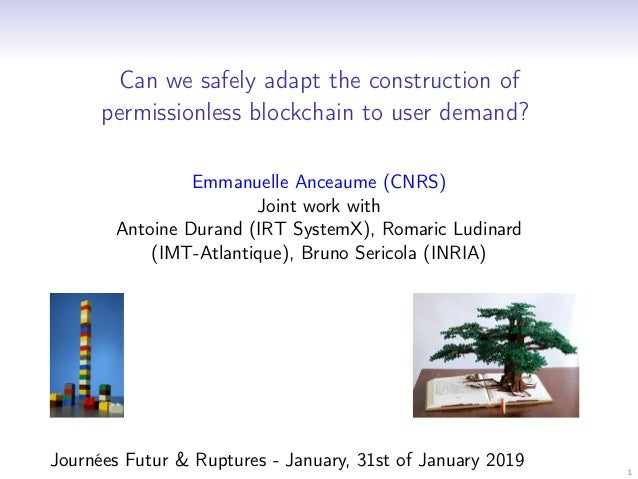 1 Can we safely adapt the construction of permissionless blockchain to user demand? Emmanuelle Anceaume (CNRS) Joint work ...