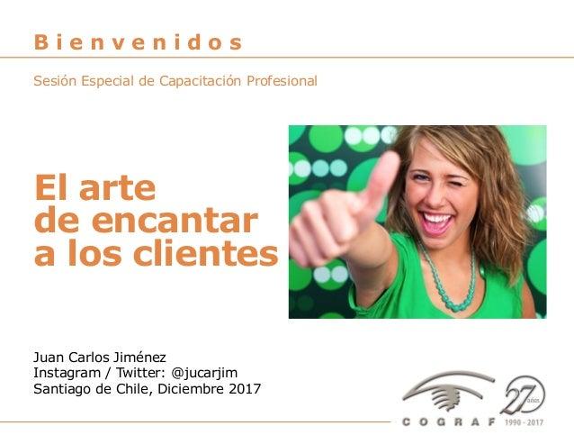El arte de encantar clientes – Juan Carlos Jiménez – Santiago de Chile, Diciembre 2017 1 El arte de encantar a los cliente...