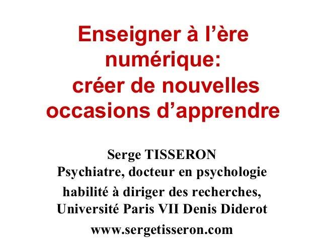 Enseigner à l'ère numérique: créer de nouvelles occasions d'apprendre Serge TISSERON Psychiatre, docteur en psychologie ha...