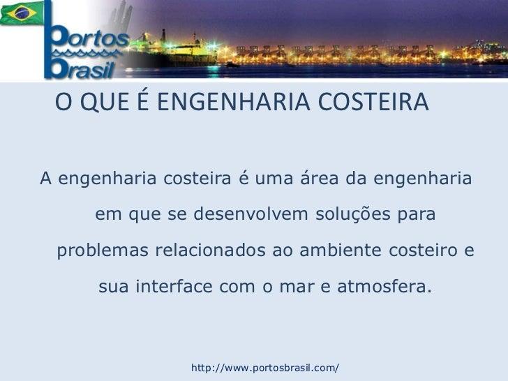 O QUE É ENGENHARIA COSTEIRA<br />A engenharia costeira é uma área da engenharia em que se desenvolvem soluções para proble...