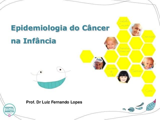 Epidemiologia do Câncer na Infância  Prof. Dr Luiz Fernando Lopes
