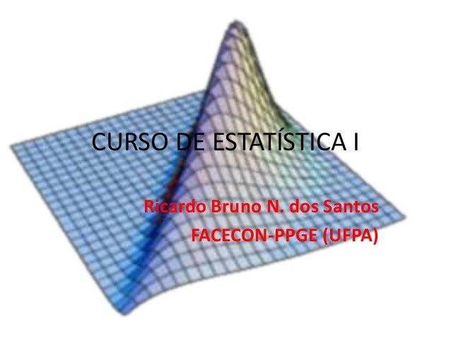 CURSO DE ESTATÍSTICA I Ricardo Bruno N. dos Santos FACECON-PPGE (UFPA)