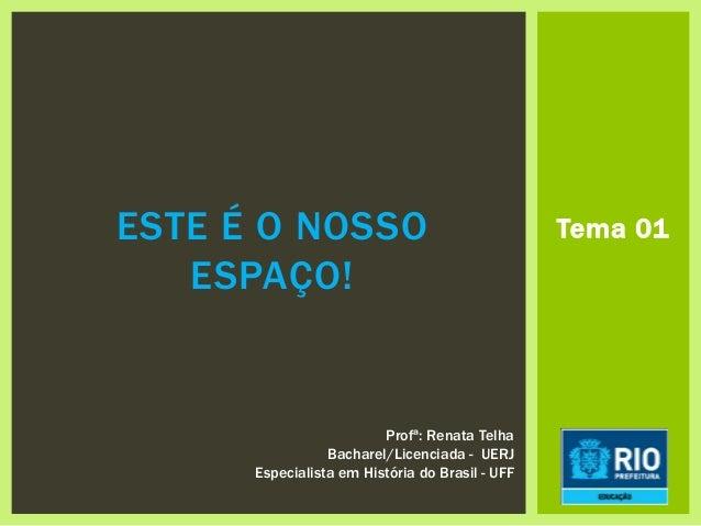 Tema 01ESTE É O NOSSO ESPAÇO! Profª: Renata Telha Bacharel/Licenciada - UERJ Especialista em História do Brasil - UFF