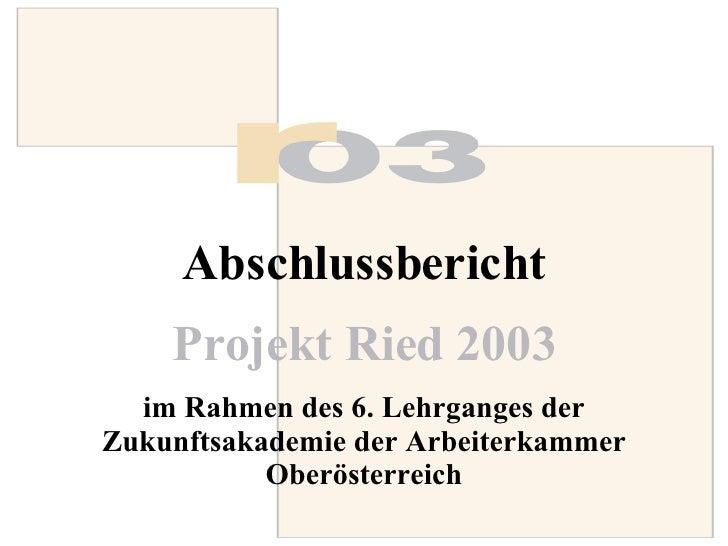 Abschlussbericht Projekt Ried 2003   im Rahmen des 6. Lehrganges der Zukunftsakademie der Arbeiterkammer Oberösterreich