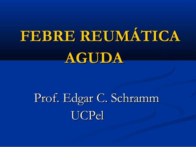 FEBRE REUMÁTICA    AGUDA Prof. Edgar C. Schramm        UCPel