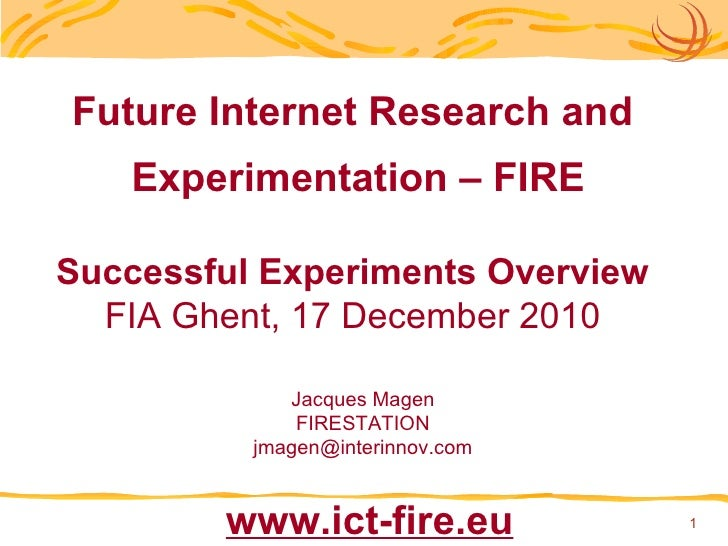 Future Internet Research and Experimentation – FIRE Successful Experiments Overview FIA Ghent, 17 December 2010 Jacques Ma...