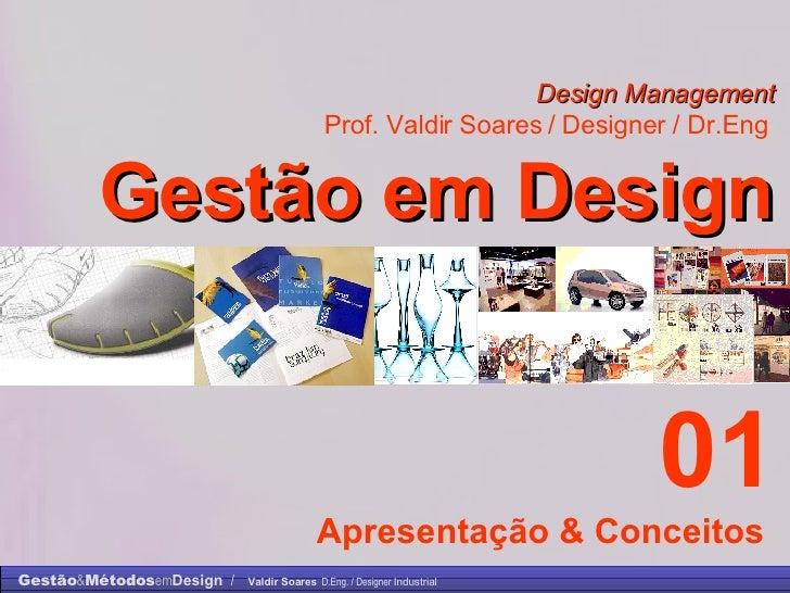 Design Management Prof. Valdir Soares / Designer / Dr.Eng   Gestão em Design . 01 Apresentação & Conceitos