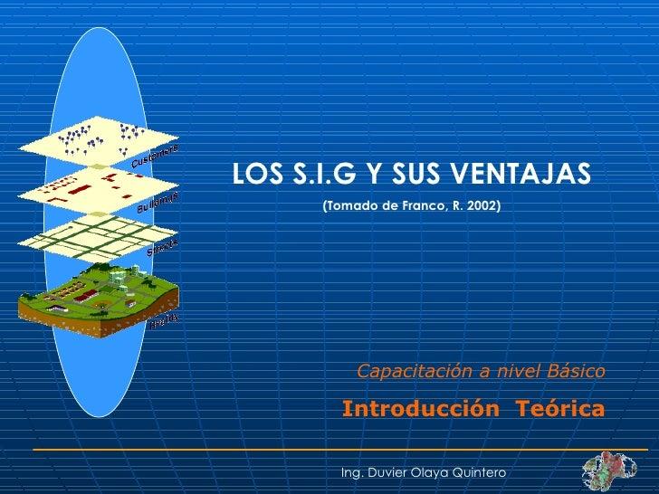 LOS S.I.G Y SUS VENTAJAS (Tomado de Franco, R. 2002) Ing. Duvier Olaya Quintero Capacitación a nivel Básico Introducción  ...