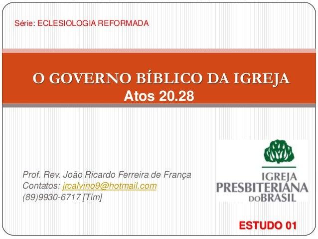 Prof. Rev. João Ricardo Ferreira de França Contatos: jrcalvino9@hotmail.com (89)9930-6717 [Tim] O GOVERNO BÍBLICO DA IGREJ...