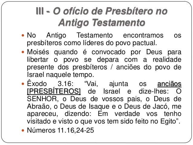 III - O ofício de Presbítero no Antigo Testamento  No Antigo Testamento encontramos os presbíteros como líderes do povo p...