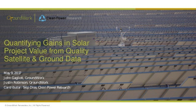 © GroundWork Renewables, Inc. | All Rights Reserved Quantifying Gains in Solar Project Value from Quality Satellite & Grou...