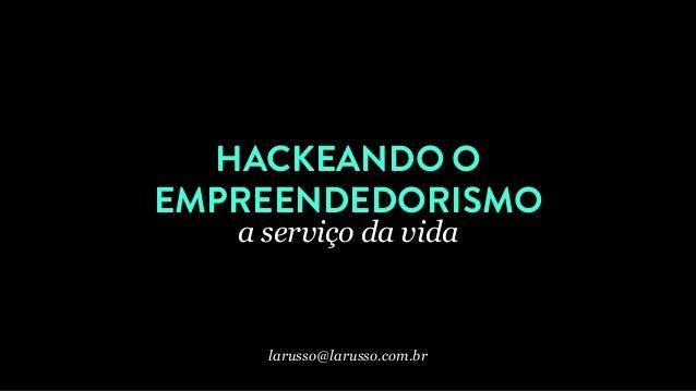 HACKEANDO O EMPREENDEDORISMO a serviço da vida larusso@larusso.com.br