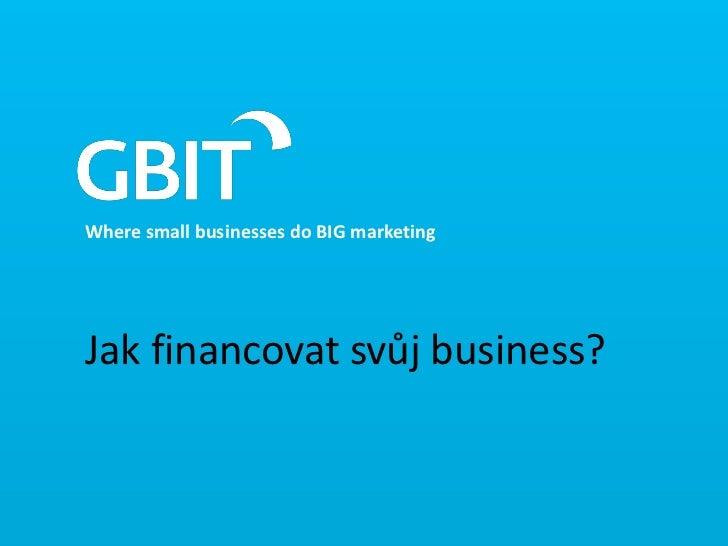 Where small businesses do BIG marketingJak financovat svůj business?